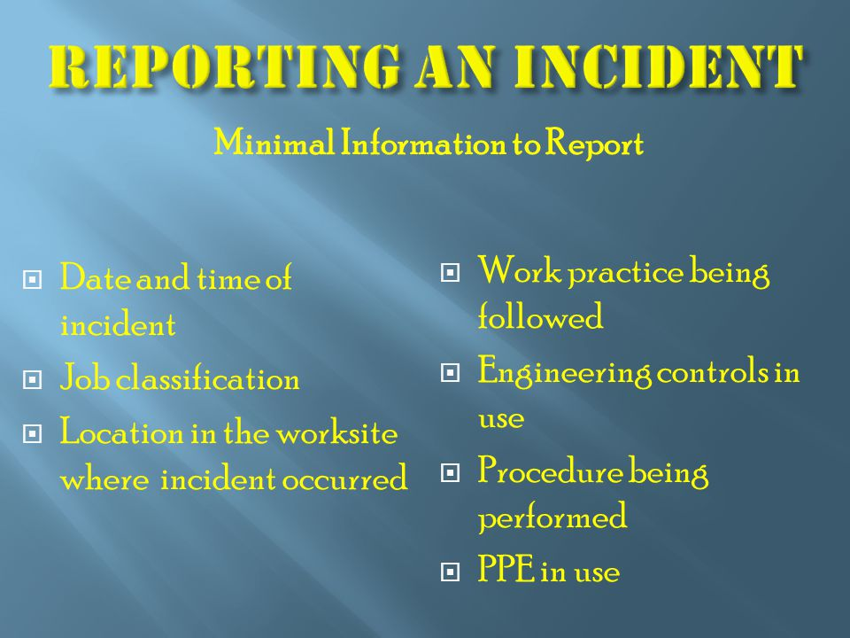  Date and time of incident  Job classification  Location in the worksite where incident occurred  Work practice being followed  Engineering controls in use  Procedure being performed  PPE in use Minimal Information to Report