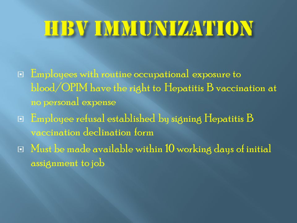  Employees with routine occupational exposure to blood/OPIM have the right to Hepatitis B vaccination at no personal expense  Employee refusal established by signing Hepatitis B vaccination declination form  Must be made available within 10 working days of initial assignment to job