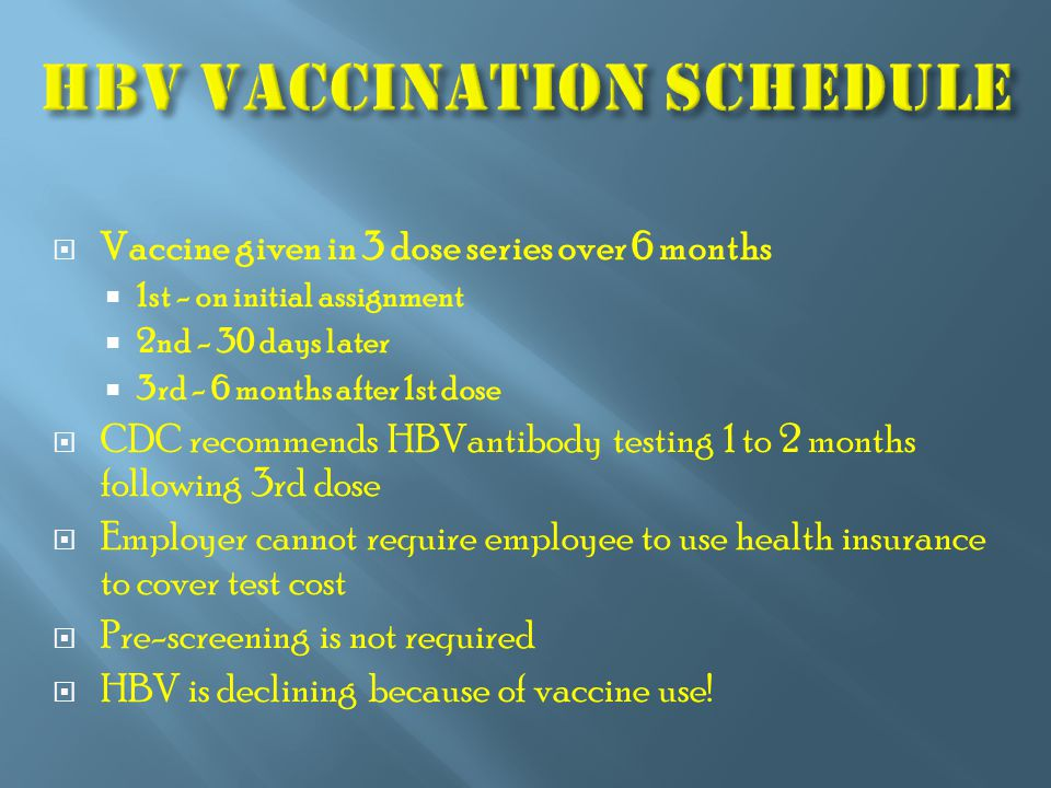  Vaccine given in 3 dose series over 6 months  1st - on initial assignment  2nd - 30 days later  3rd - 6 months after 1st dose  CDC recommends HB