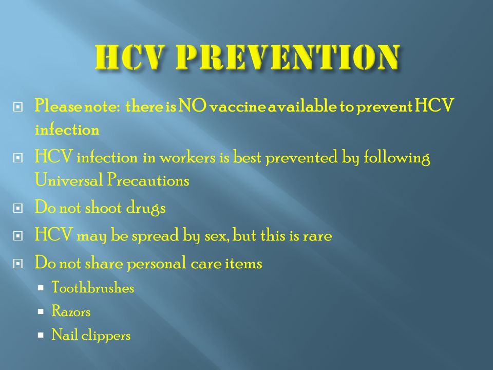  Please note: there is NO vaccine available to prevent HCV infection  HCV infection in workers is best prevented by following Universal Precautions  Do not shoot drugs  HCV may be spread by sex, but this is rare  Do not share personal care items  Toothbrushes  Razors  Nail clippers