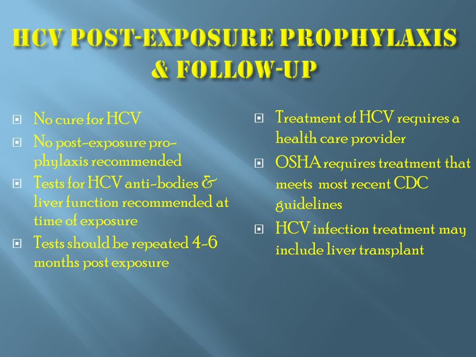  No cure for HCV  No post-exposure pro- phylaxis recommended  Tests for HCV anti-bodies & liver function recommended at time of exposure  Tests should be repeated 4-6 months post exposure  Treatment of HCV requires a health care provider  OSHA requires treatment that meets most recent CDC guidelines  HCV infection treatment may include liver transplant