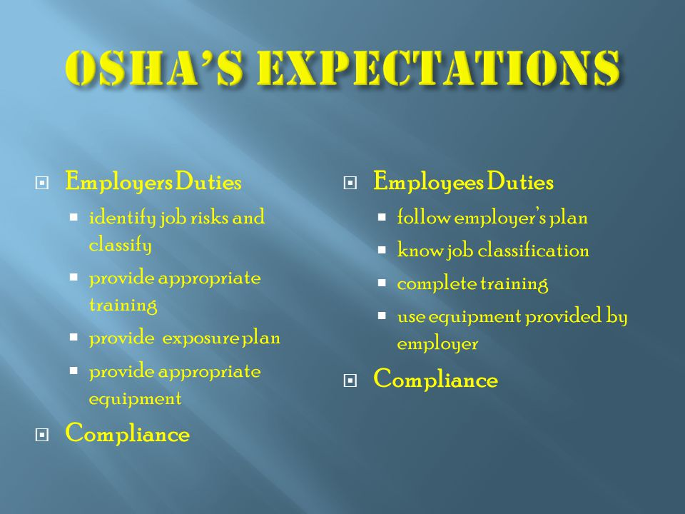  Employers Duties  identify job risks and classify  provide appropriate training  provide exposure plan  provide appropriate equipment  Compliance  Employees Duties  follow employer's plan  know job classification  complete training  use equipment provided by employer  Compliance