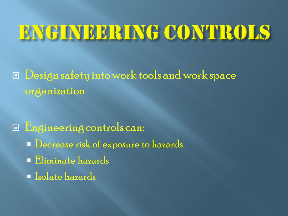  Design safety into work tools and work space organization  Engineering controls can:  Decrease risk of exposure to hazards  Eliminate hazards  Isolate hazards