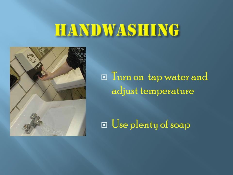  Turn on tap water and adjust temperature  Use plenty of soap