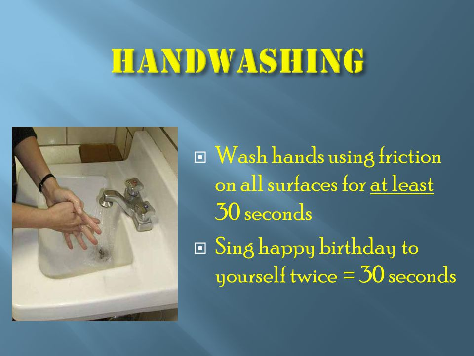  Wash hands using friction on all surfaces for at least 30 seconds  Sing happy birthday to yourself twice = 30 seconds