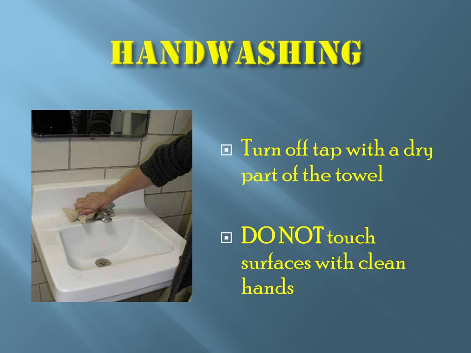  Turn off tap with a dry part of the towel  DO NOT touch surfaces with clean hands