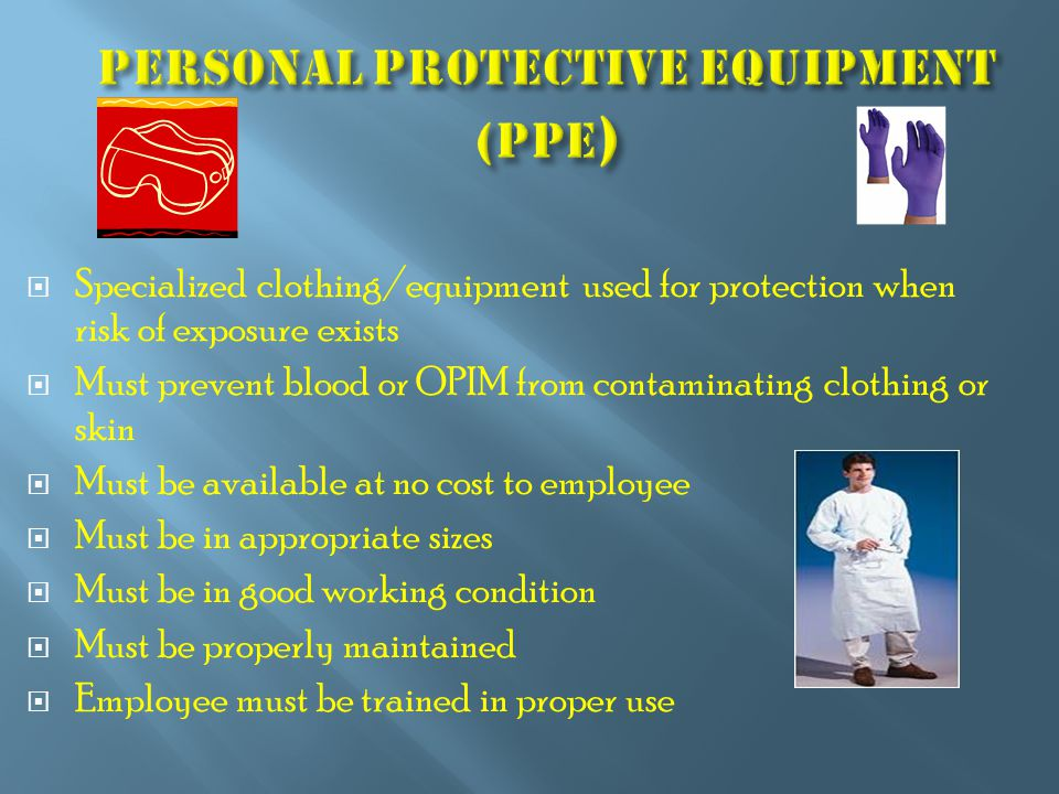 Specialized clothing/equipment used for protection when risk of exposure exists  Must prevent blood or OPIM from contaminating clothing or skin  Must be available at no cost to employee  Must be in appropriate sizes  Must be in good working condition  Must be properly maintained  Employee must be trained in proper use