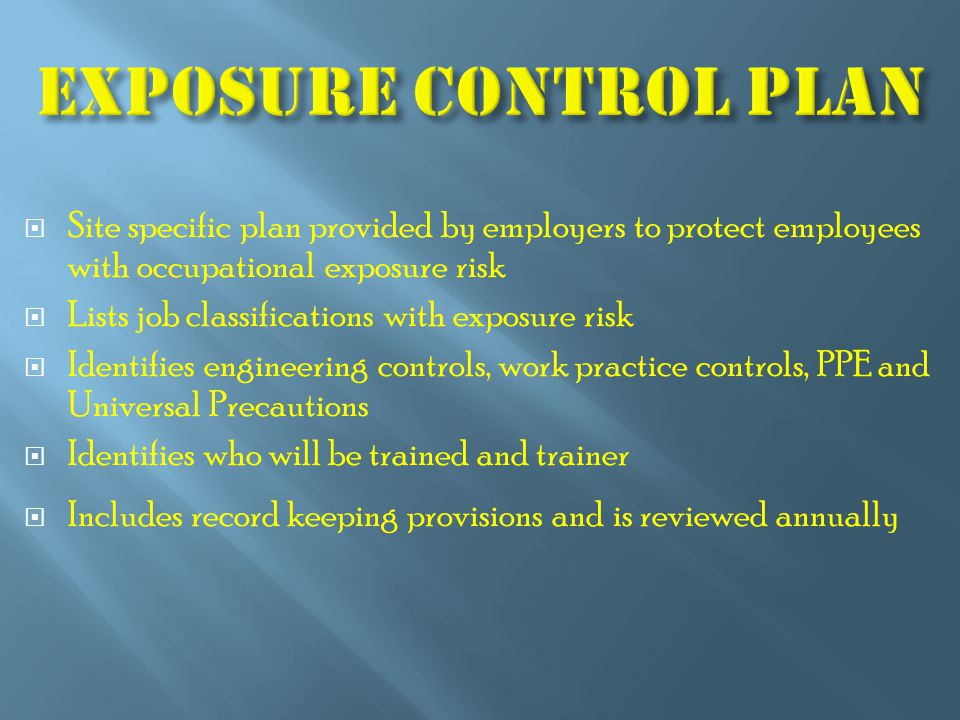  Site specific plan provided by employers to protect employees with occupational exposure risk  Lists job classifications with exposure risk  Identifies engineering controls, work practice controls, PPE and Universal Precautions  Identifies who will be trained and trainer  Includes record keeping provisions and is reviewed annually