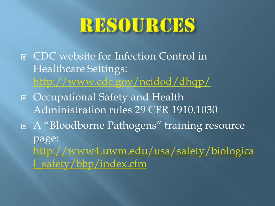  CDC website for Infection Control in Healthcare Settings: http://www.cdc.gov/ncidod/dhqp/ http://www.cdc.gov/ncidod/dhqp/  Occupational Safety and