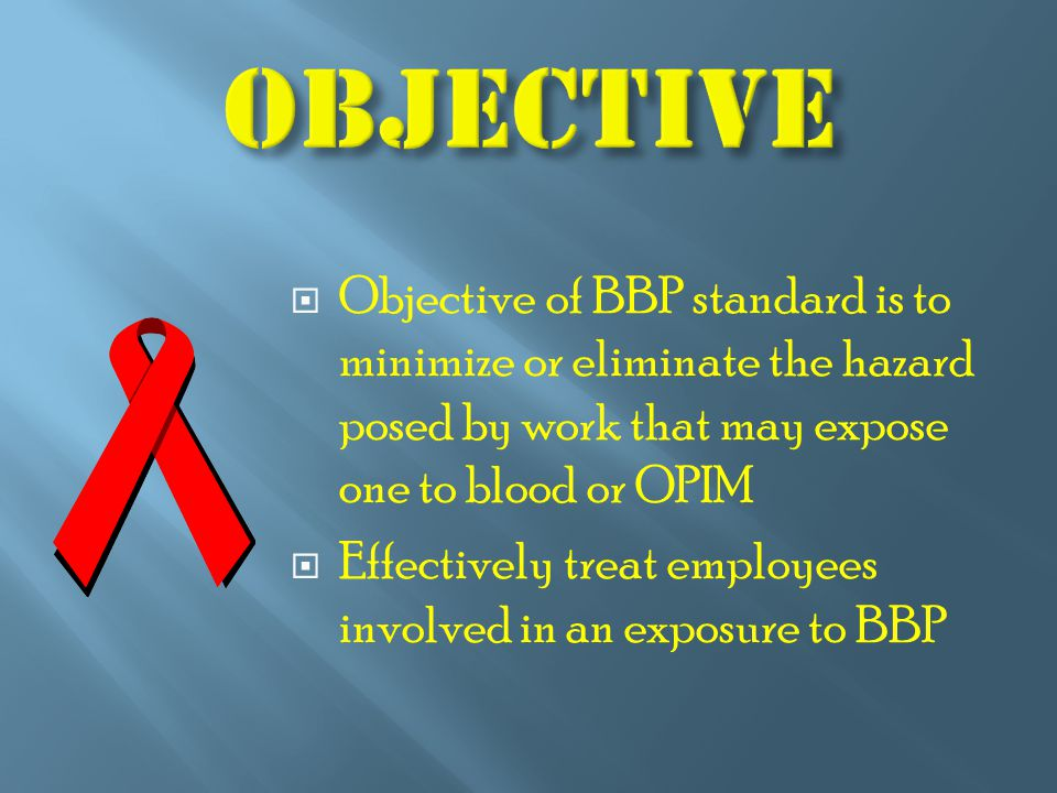  Objective of BBP standard is to minimize or eliminate the hazard posed by work that may expose one to blood or OPIM  Effectively treat employees involved in an exposure to BBP
