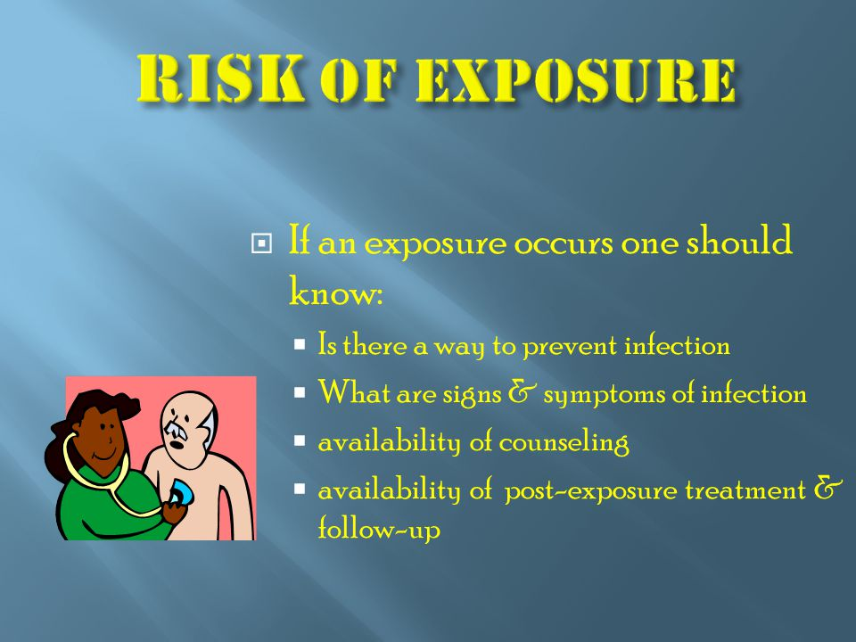  If an exposure occurs one should know:  Is there a way to prevent infection  What are signs & symptoms of infection  availability of counseling  availability of post-exposure treatment & follow-up