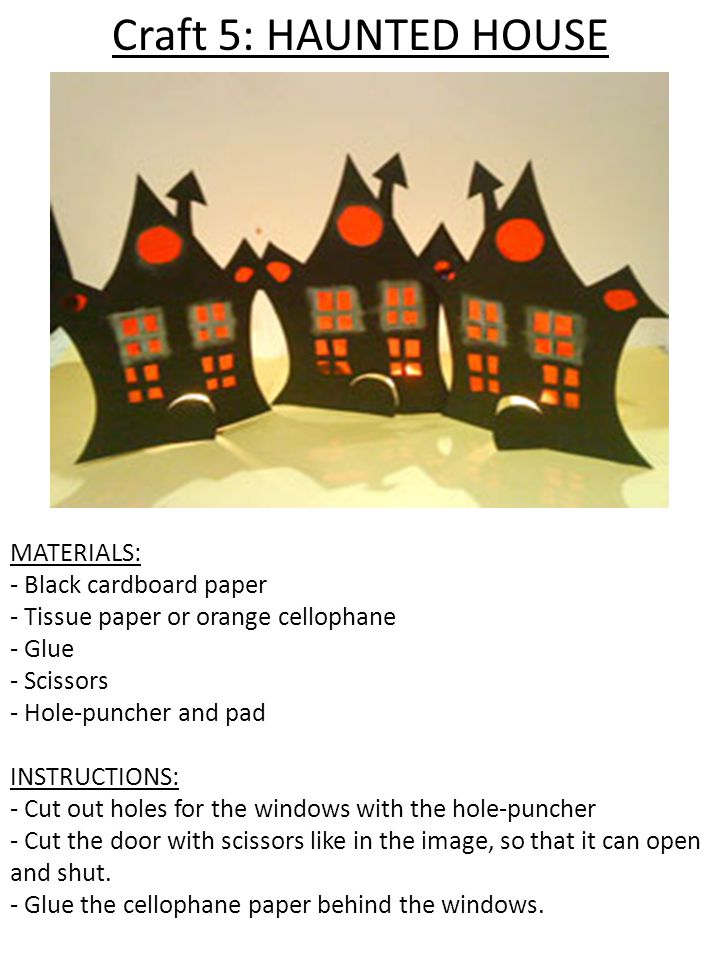 Craft 5: HAUNTED HOUSE MATERIALS: - Black cardboard paper - Tissue paper or orange cellophane - Glue - Scissors - Hole-puncher and pad INSTRUCTIONS: - Cut out holes for the windows with the hole-puncher - Cut the door with scissors like in the image, so that it can open and shut.