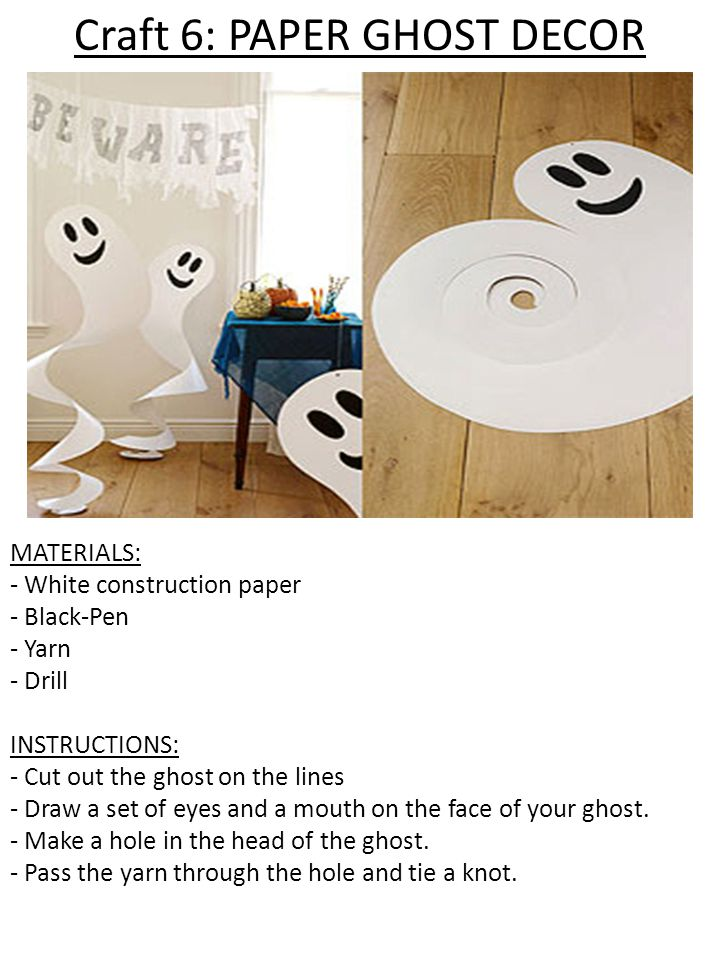 Craft 6: PAPER GHOST DECOR MATERIALS: - White construction paper - Black-Pen - Yarn - Drill INSTRUCTIONS: - Cut out the ghost on the lines - Draw a set of eyes and a mouth on the face of your ghost.