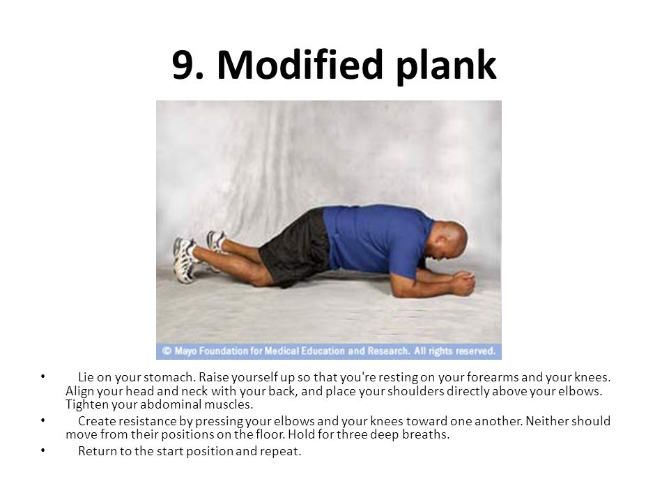 9. Modified plank Lie on your stomach. Raise yourself up so that you're resting on your forearms and your knees. Align your head and neck with your ba