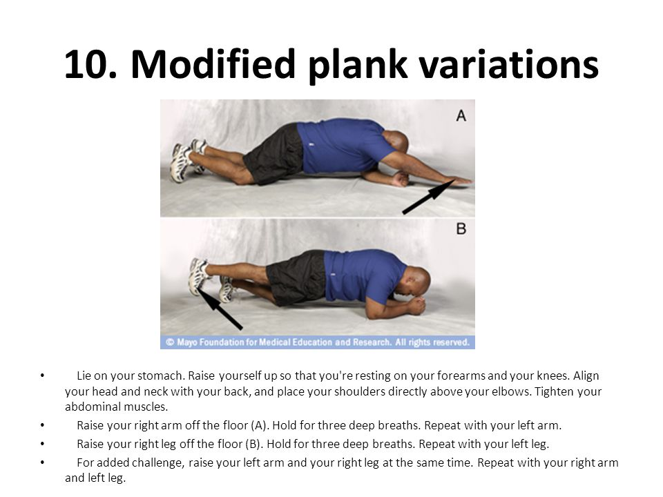10. Modified plank variations Lie on your stomach. Raise yourself up so that you're resting on your forearms and your knees. Align your head and neck