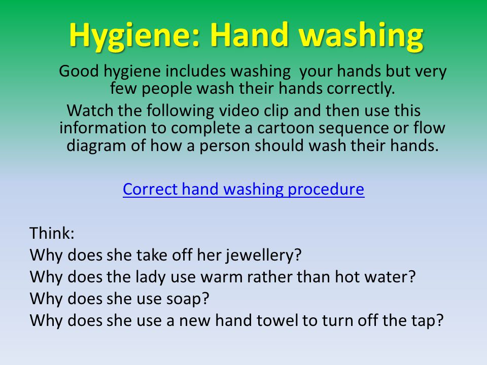 Hygiene: Hand washing Good hygiene includes washing your hands but very few people wash their hands correctly.
