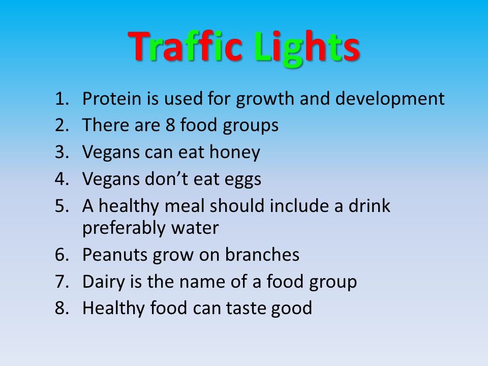 Traffic LightsTraffic LightsTraffic LightsTraffic Lights 1.Protein is used for growth and development 2.There are 8 food groups 3.Vegans can eat honey 4.Vegans don't eat eggs 5.A healthy meal should include a drink preferably water 6.Peanuts grow on branches 7.Dairy is the name of a food group 8.Healthy food can taste good
