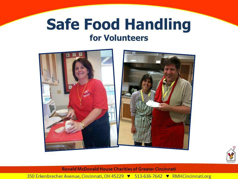 Safe Food Handling for Volunteers Ronald McDonald House Charities of Greater Cincinnati 350 Erkenbrecher Avenue, Cincinnati, OH 45229 ♥ 513-636-7642 ♥