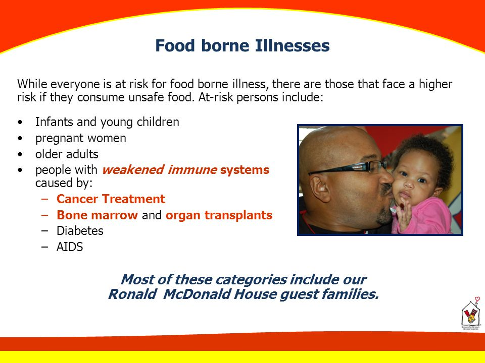 Food borne Illnesses While everyone is at risk for food borne illness, there are those that face a higher risk if they consume unsafe food. At-risk pe