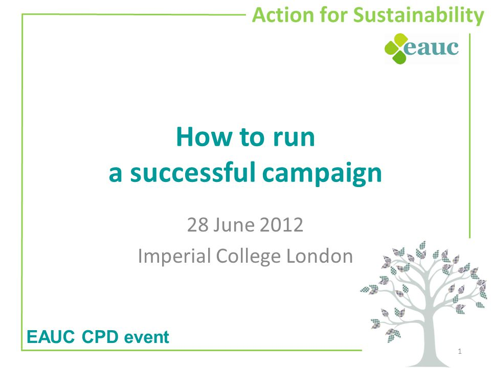 How to run a successful campaign 28 June 2012 Imperial College London 1 EAUC CPD event