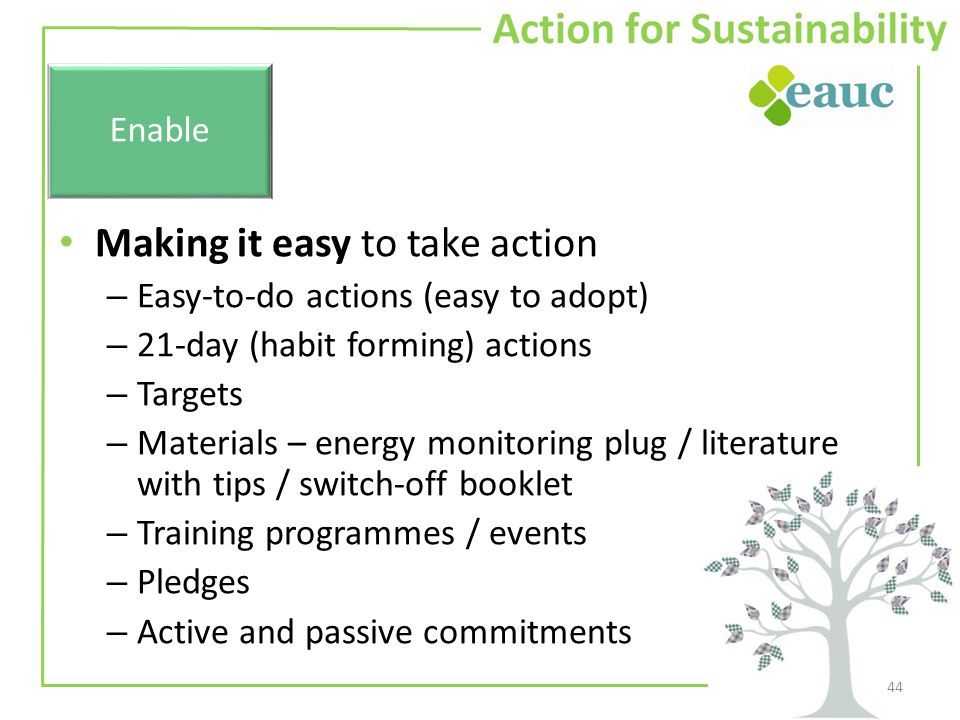 Making it easy to take action – Easy-to-do actions (easy to adopt) – 21-day (habit forming) actions – Targets – Materials – energy monitoring plug / literature with tips / switch-off booklet – Training programmes / events – Pledges – Active and passive commitments 44 Enable