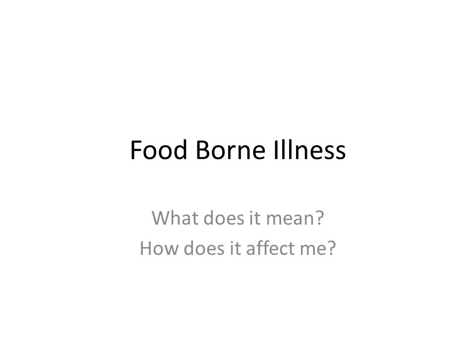 Food Borne Illness What does it mean? How does it affect me?