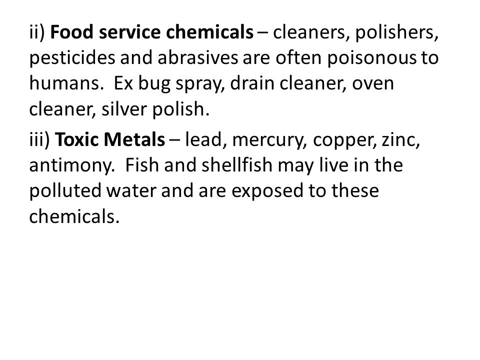 ii) Food service chemicals – cleaners, polishers, pesticides and abrasives are often poisonous to humans. Ex bug spray, drain cleaner, oven cleaner, s