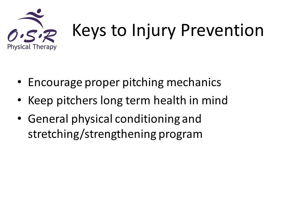 Encourage proper pitching mechanics Keep pitchers long term health in mind General physical conditioning and stretching/strengthening program Keys to Injury Prevention