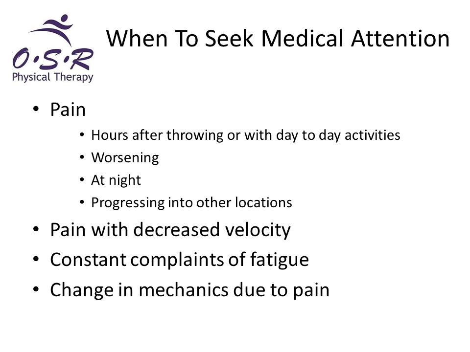 Pain Hours after throwing or with day to day activities Worsening At night Progressing into other locations Pain with decreased velocity Constant complaints of fatigue Change in mechanics due to pain When To Seek Medical Attention