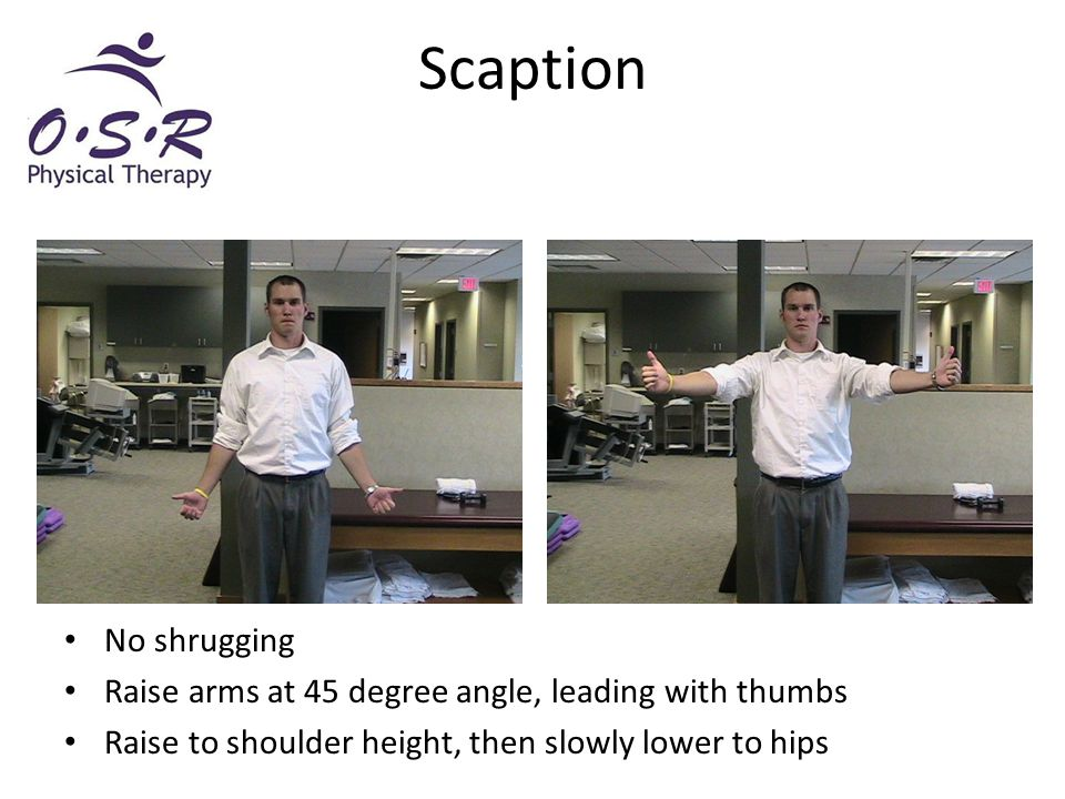 Scaption No shrugging Raise arms at 45 degree angle, leading with thumbs Raise to shoulder height, then slowly lower to hips