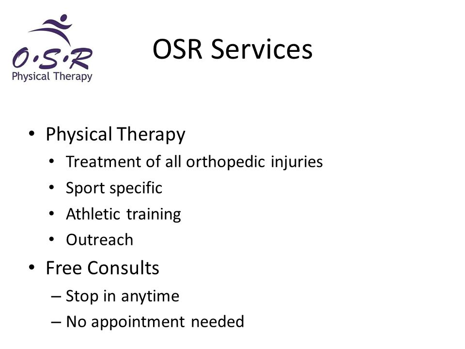 Physical Therapy Treatment of all orthopedic injuries Sport specific Athletic training Outreach Free Consults – Stop in anytime – No appointment needed OSR Services