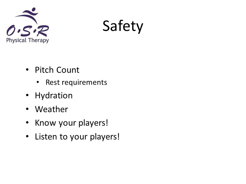Pitch Count Rest requirements Hydration Weather Know your players! Listen to your players! Safety