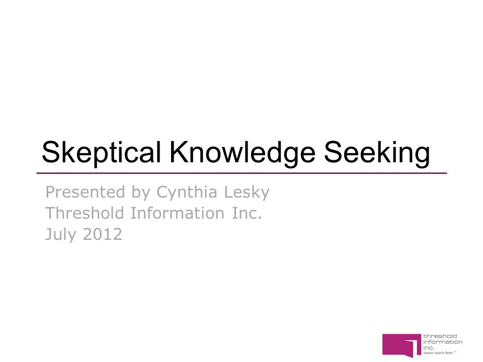 Skeptical Knowledge Seeking Presented by Cynthia Lesky Threshold Information Inc. July 2012
