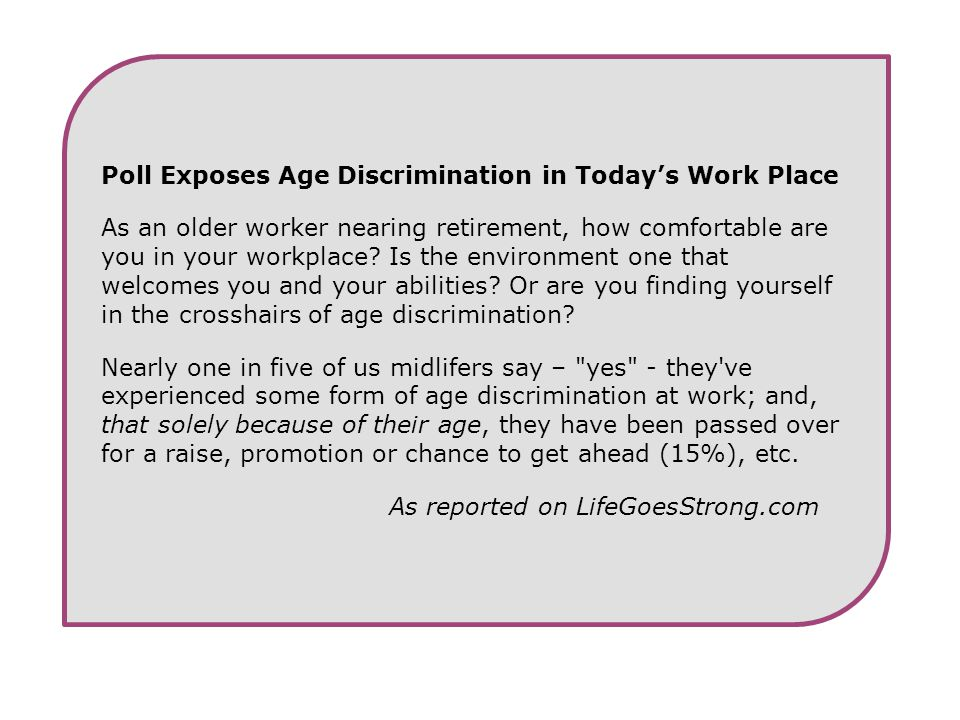 Poll Exposes Age Discrimination in Today's Work Place As an older worker nearing retirement, how comfortable are you in your workplace? Is the environ