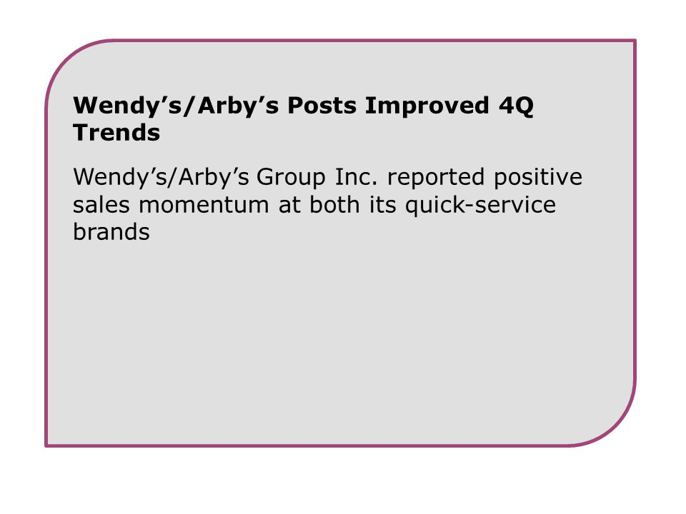 Wendy's/Arby's Posts Improved 4Q Trends Wendy's/Arby's Group Inc. reported positive sales momentum at both its quick-service brands