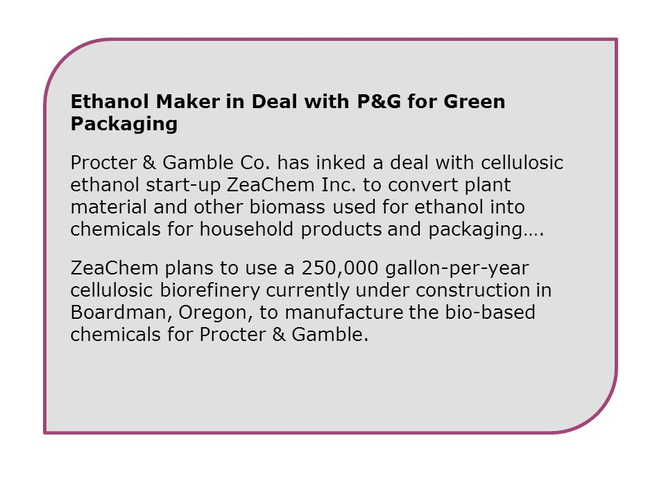 Ethanol Maker in Deal with P&G for Green Packaging Procter & Gamble Co. has inked a deal with cellulosic ethanol start-up ZeaChem Inc. to convert plan