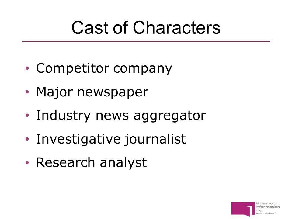 Cast of Characters Competitor company Major newspaper Industry news aggregator Investigative journalist Research analyst