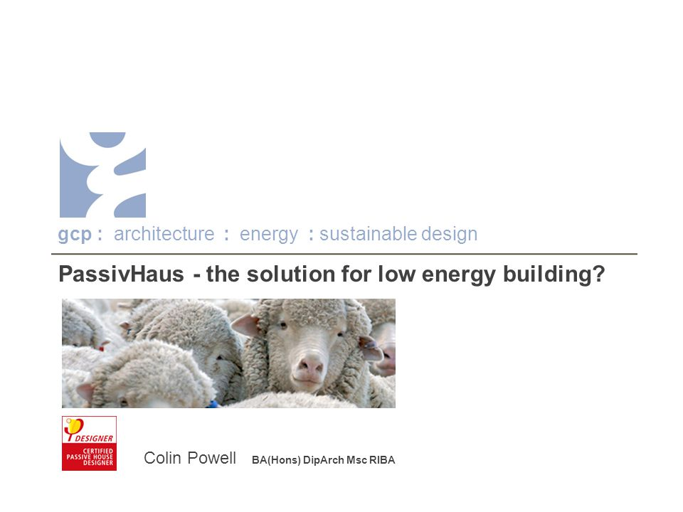 gcp architecture : energy : sustainable design Success of the project will rely on a good briefing for the end-user PassivHaus needs to be 'driven' and will take time to acclimatise - the user and the building Explaining the reason for controls is as important as knowing what they do Understanding seasonal variations will ensure comfort in different conditions Engaging the user On hot summer days keep the windows closed .
