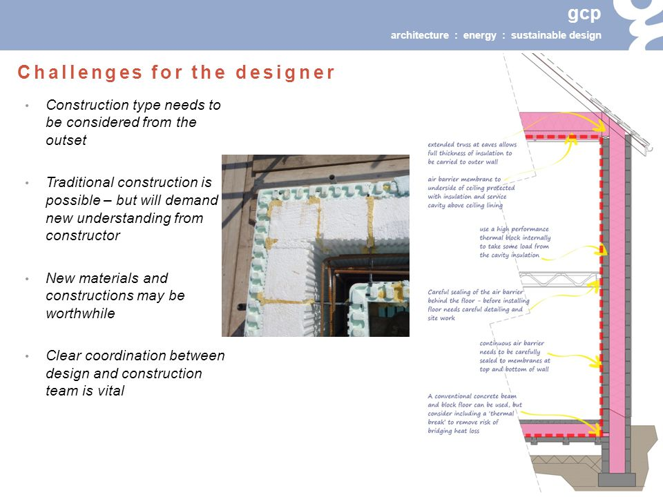 gcp architecture : energy : sustainable design Construction type needs to be considered from the outset Traditional construction is possible – but will demand new understanding from constructor New materials and constructions may be worthwhile Clear coordination between design and construction team is vital Challenges for the designer