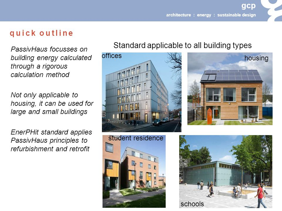 gcp architecture : energy : sustainable design Standard applicable to all building types PassivHaus focusses on building energy calculated through a rigorous calculation method Not only applicable to housing, it can be used for large and small buildings EnerPHit standard applies PassivHaus principles to refurbishment and retrofit offices schools housing student residence quick outline