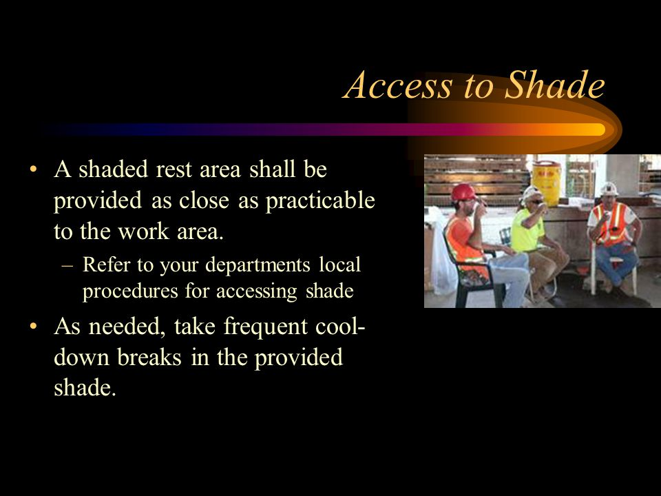 Access to Shade A shaded rest area shall be provided as close as practicable to the work area. –Refer to your departments local procedures for accessi