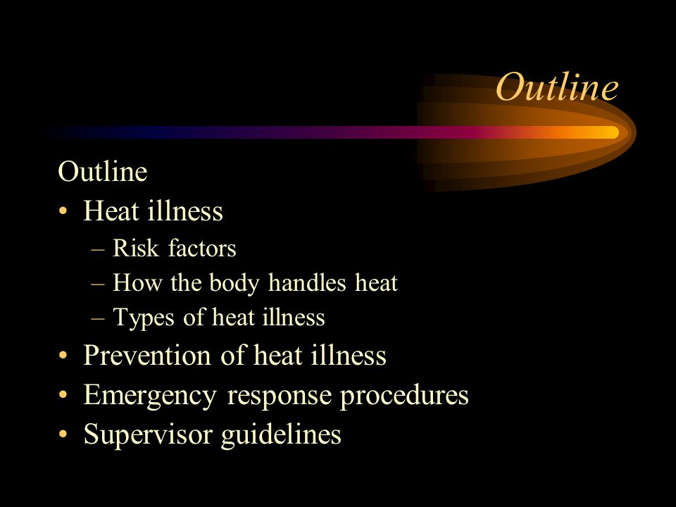 Outline Heat illness –Risk factors –How the body handles heat –Types of heat illness Prevention of heat illness Emergency response procedures Supervis