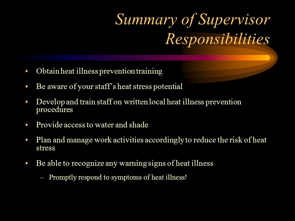 Summary of Supervisor Responsibilities Obtain heat illness prevention training Be aware of your staff's heat stress potential Develop and train staff on written local heat illness prevention procedures Provide access to water and shade Plan and manage work activities accordingly to reduce the risk of heat stress Be able to recognize any warning signs of heat illness –Promptly respond to symptoms of heat illness!