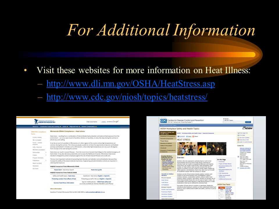 For Additional Information Visit these websites for more information on Heat Illness: –http://www.dli.mn.gov/OSHA/HeatStress.asphttp://www.dli.mn.gov/OSHA/HeatStress.asp –http://www.cdc.gov/niosh/topics/heatstress/http://www.cdc.gov/niosh/topics/heatstress/
