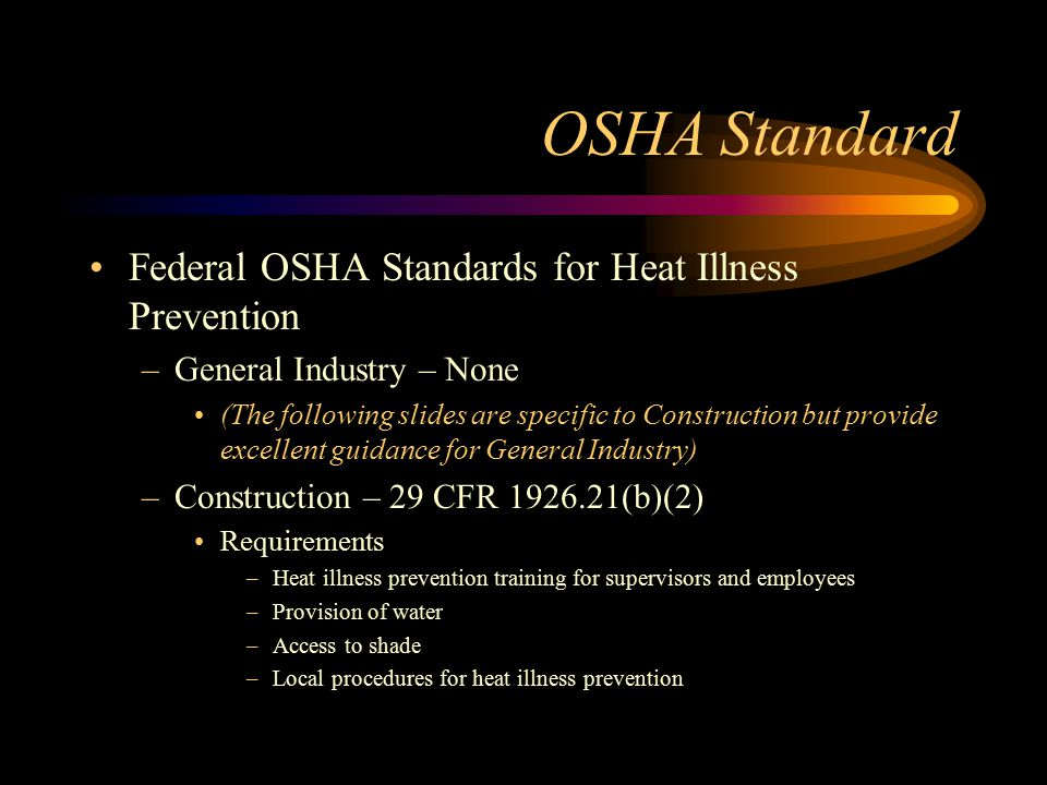 OSHA Standard Federal OSHA Standards for Heat Illness Prevention –General Industry – None (The following slides are specific to Construction but provi