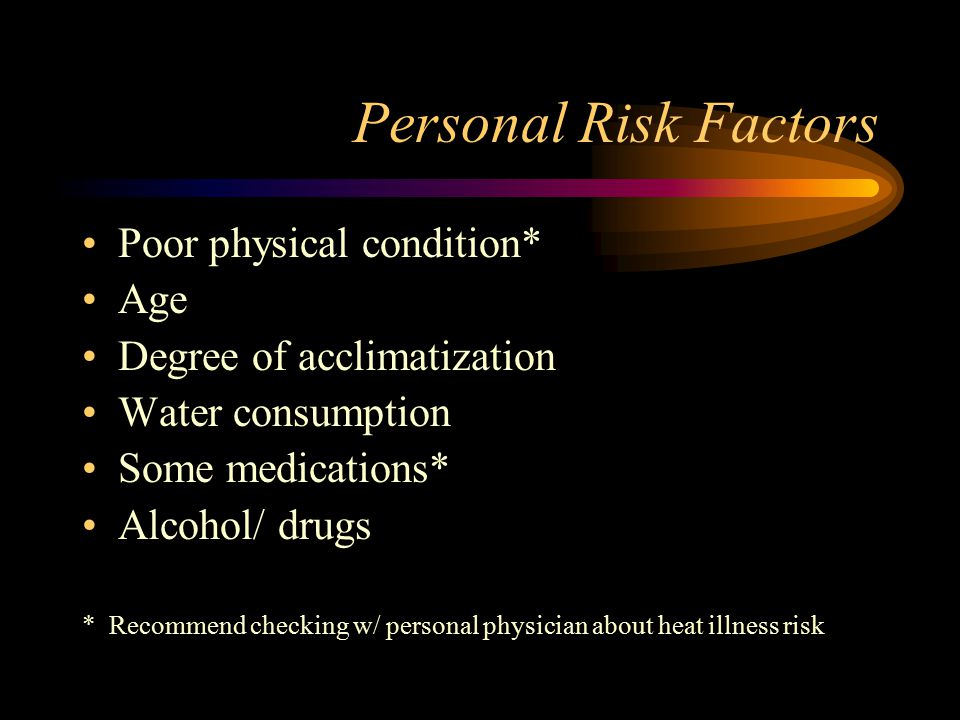 Personal Risk Factors Poor physical condition* Age Degree of acclimatization Water consumption Some medications* Alcohol/ drugs * Recommend checking w/ personal physician about heat illness risk