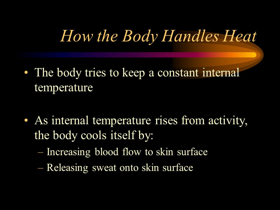 How the Body Handles Heat The body tries to keep a constant internal temperature As internal temperature rises from activity, the body cools itself by