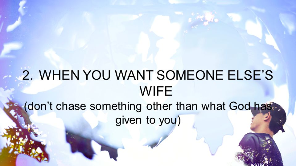 2.WHEN YOU WANT SOMEONE ELSE'S WIFE (don't chase something other than what God has given to you)