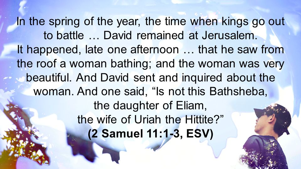 In the spring of the year, the time when kings go out to battle … David remained at Jerusalem. It happened, late one afternoon … that he saw from the