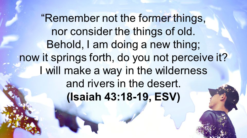 """""""Remember not the former things, nor consider the things of old. Behold, I am doing a new thing; now it springs forth, do you not perceive it? I will"""